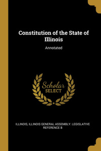 Constitution of the State of Illinois. Annotated