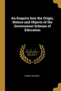 An Enquiry Into the Origin, Nature and Objects of the Government Scheme of Education