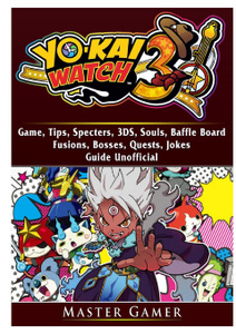 Yokai Watch 3 Game, 3DS, Blasters, Choices, Bosses, Tips, Download, Beat the Game, Jokes, Guide Unofficial
