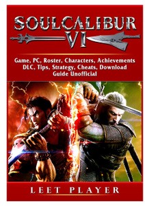 Soulcalibur VI, Roster, Tiers, Characters, Gameplay, Achievements, Combos, Moves, Tips, Cheats, Game Guide Unofficial