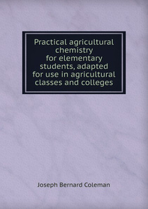 Practical agricultural chemistry for elementary students, adapted for use in agricultural classes and colleges