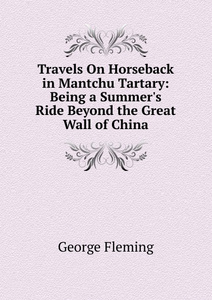 Travels On Horseback in Mantchu Tartary: Being a Summer.s Ride Beyond the Great Wall of China