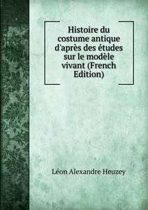 Histoire du costume antique d.apres des etudes sur le modele vivant (French Edition)