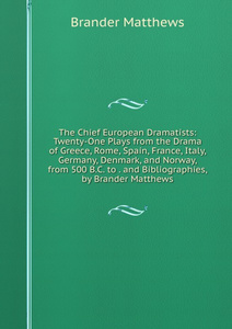 The Chief European Dramatists: Twenty-One Plays from the Drama of Greece, Rome, Spain, France, Italy, Germany, Denmark, and Norway, from 500 B.C. to . and Bibliographies, by Brander Matthews