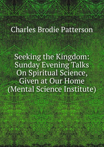 Seeking the Kingdom: Sunday Evening Talks On Spiritual Science, Given at Our Home (Mental Science Institute)