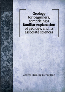 Geology for beginners, comprising a familiar explanation of geology, and its associate sciences