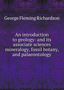 An introduction to geology: and its associate sciences mineralogy, fossil botany, and palaeontology