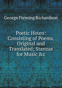 Poetic Hours: Consisting of Poems, Original and Translated; Stanzas for Music .c