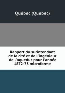 Rapport du surintendant de la cite et de l`ingenieur de l`aqueduc pour l`annee 1872-73 microforme