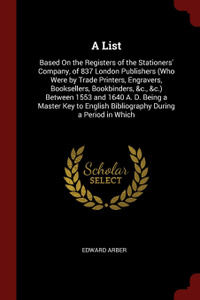 A List. Based On the Registers of the Stationers` Company, of 837 London Publishers (Who Were by Trade Printers, Engravers, Booksellers, Bookbinders, &c., &c.) Between 1553 and 1640 A. D. Being a Master Key to English Bibliography During a Period ...