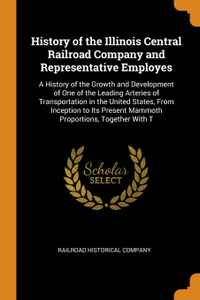 History of the Illinois Central Railroad Company and Representative Employes. A History of the Growth and Development of One of the Leading Arteries of Transportation in the United States, From Inception to Its Present Mammoth Proportions, Togethe...