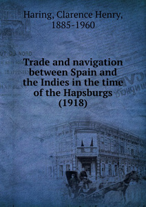 Trade and navigation between Spain and the Indies in the time of the Hapsburgs. 1918