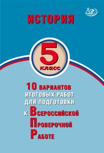 История. 5 класс. 10 вариантов итоговых работ для подготовки к Всероссийской Проверочной Работе