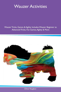 Wauzer Activities Wauzer Tricks, Games & Agility Includes. Wauzer Beginner to Advanced Tricks, Fun Games, Agility & More