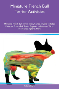 Miniature French Bull Terrier Activities Miniature French Bull Terrier Tricks, Games & Agility Includes. Miniature French Bull Terrier Beginner to Advanced Tricks, Fun Games, Agility & More
