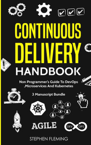 Continuous Delivery Handbook. Non-Programmer`s Guide To DevOps, Microservices And Kubernetes
