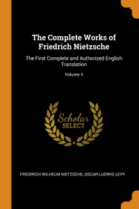 The Complete Works of Friedrich Nietzsche. The First Complete and Authorized English Translation; Volume 4
