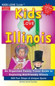 KIDS LOVE ILLINOIS, 4th Edition. An Organized Family Travel Guide to Kid-Friendly Illinois. 500 Fun Stops & Unique Spots