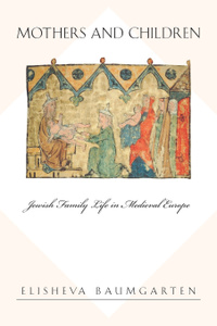 Mothers and Children. Jewish Family Life in Medieval Europe