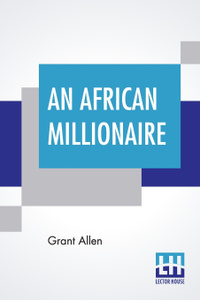 An African Millionaire. Episodes In The Life Of The Illustrious Colonel Clay