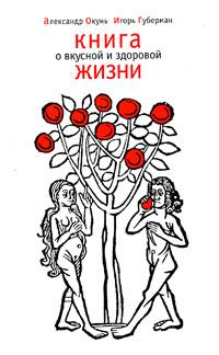 Обложка книги Книга о вкусной и здоровой жизни, Губерман Игорь Миронович, Окунь Александр