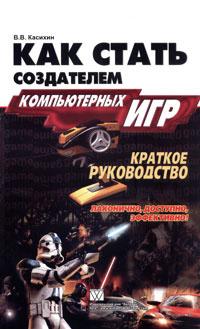 Обложка книги Как стать создателем компьютерных игр. Краткое руководство, В. В. Касихин