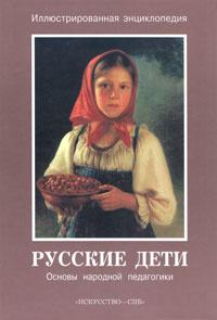 Обложка книги Русские дети. Основы народной педагогики. Иллюстрированная энциклопедия,