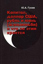 Обложка книги Капитал, доллар США, рубль и юань (женьминьби) и что за этим кроется, Ю. А. Гусев