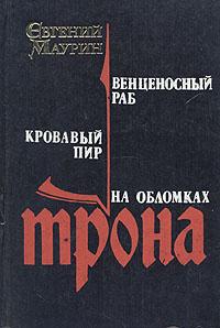 Обложка книги Венценосный раб. Кровавый пир. На обломках трона, Евгений Маурин