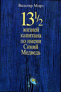 Обложка книги 13 1/2 жизней капитана по имени Синий Медведь, Вальтер Морз