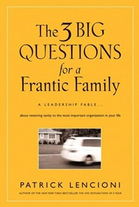 Обложка книги The Three Big Questions for a Frantic Family: A Leadership Fable? About Restoring Sanity To The Most Important Organizat, Lencioni