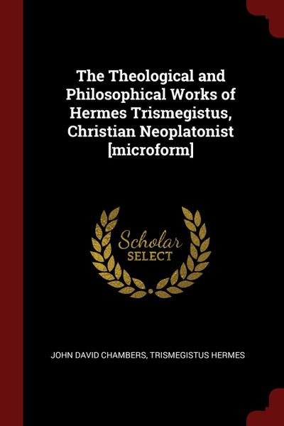 Обложка книги The Theological and Philosophical Works of Hermes Trismegistus, Christian Neoplatonist .microform., John David Chambers, Trismegistus Hermes