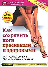 Как сохранить ноги красивыми и здоровыми: Варикозная болезнь - профилактика и лечение