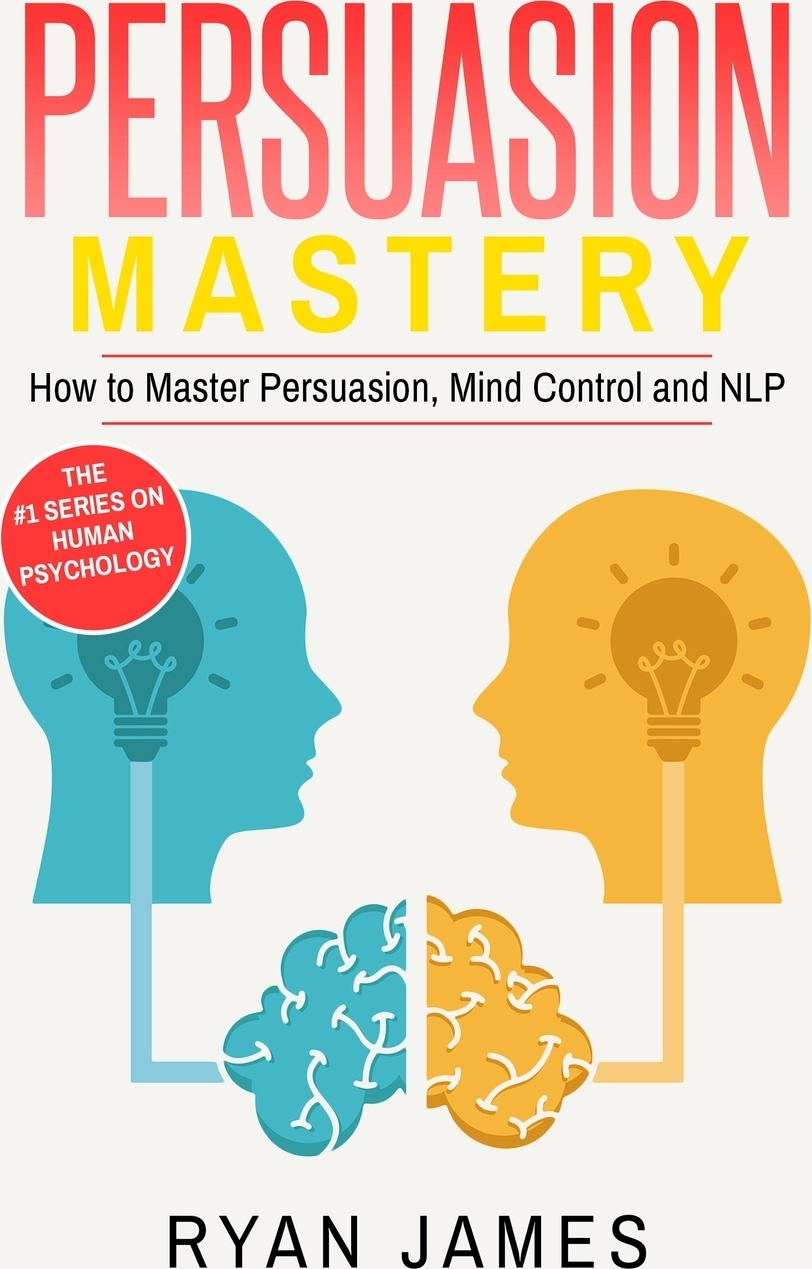 Ryan James Persuasion. Mastery- How to Master Persuasion, Mind Control and NLP (Persuasion Series) (Volume 2) robert levine the power of persuasion how we re bought and sold