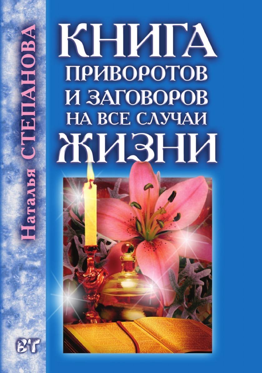 Наталья Степанова Книга приворотов и заговоров на все случаи жизни любовные магические обряды привороты и заговоры от елены лома