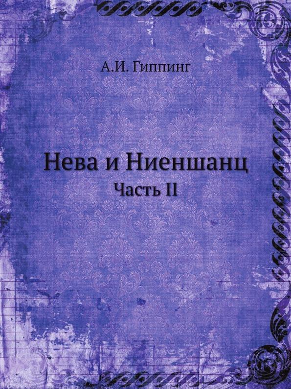 А.И. Гиппинг Нева и Ниеншанц. Часть II коллектив авторов нева и ниеншанц часть 1