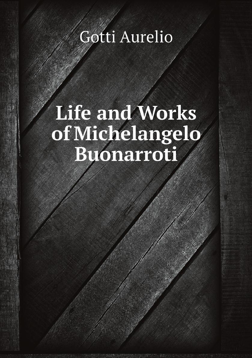Gotti Aurelio Life and Works of Michelangelo Buonarroti
