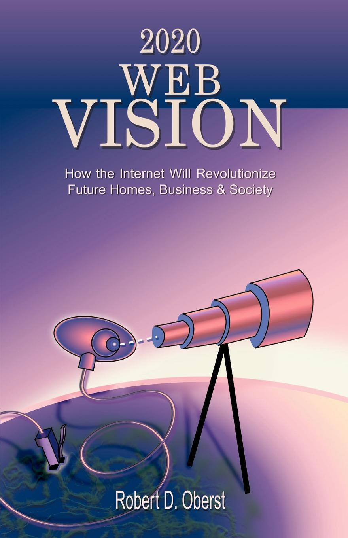 Книга 2020 Web Vision. How the Internet Will Revolutionize Future Homes, Business & Society. Robert D. Oberst