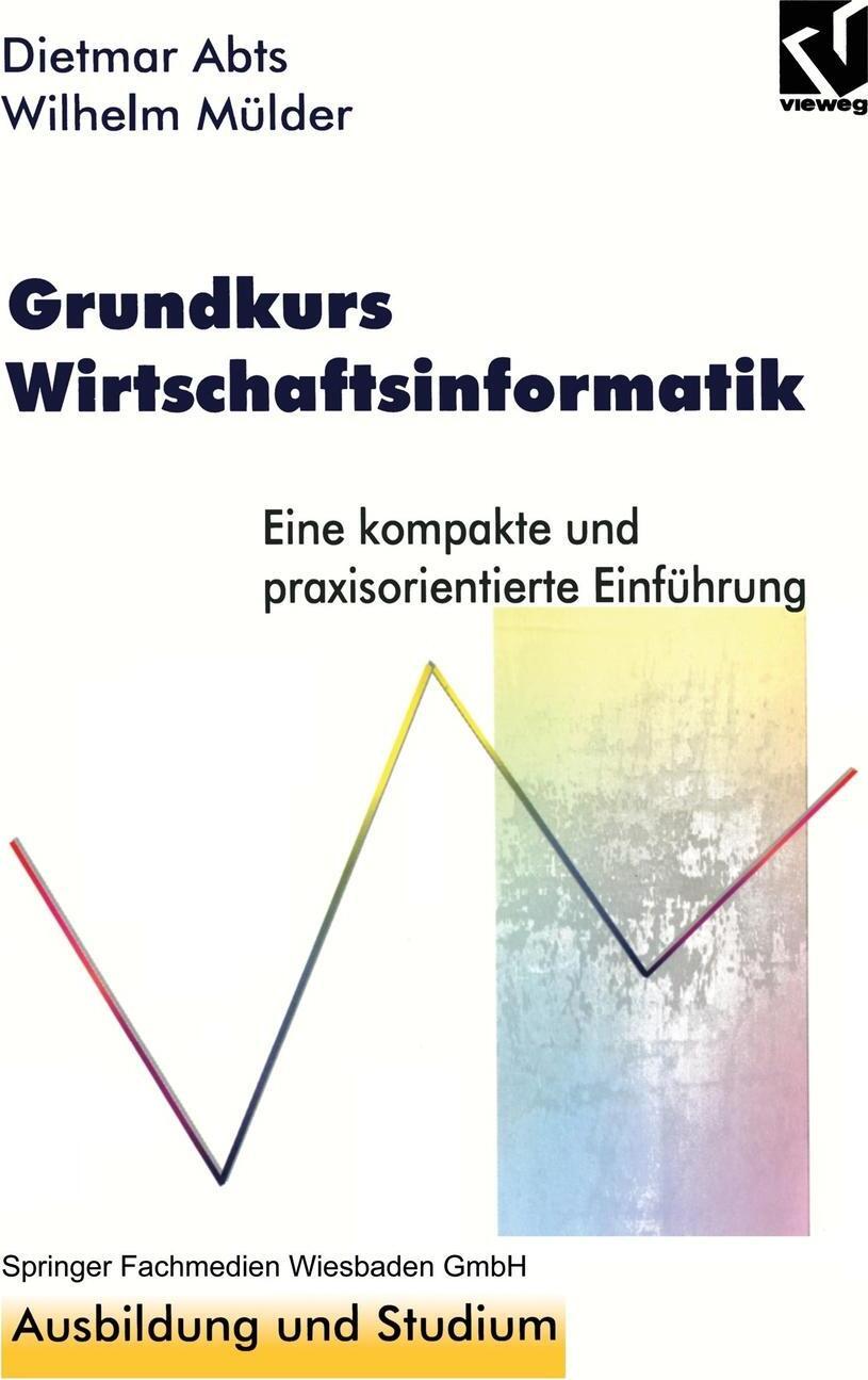 Grundkurs Wirtschaftsinformatik. Eine kompakte und praxisorientierte Einfuhrung. Dietmar Abts