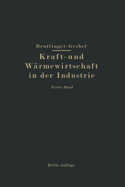 M. Gerbel, Ernst Reutlinger. Kraft- Und Warmewirtschaft in Der Industrie. I. Band