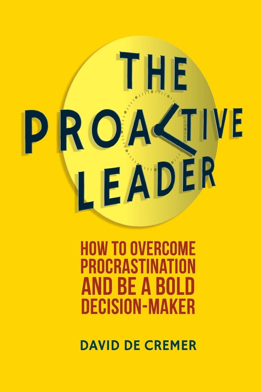 David De Cremer. The Proactive Leader. How To Overcome Procrastination And Be A Bold Decision-Maker