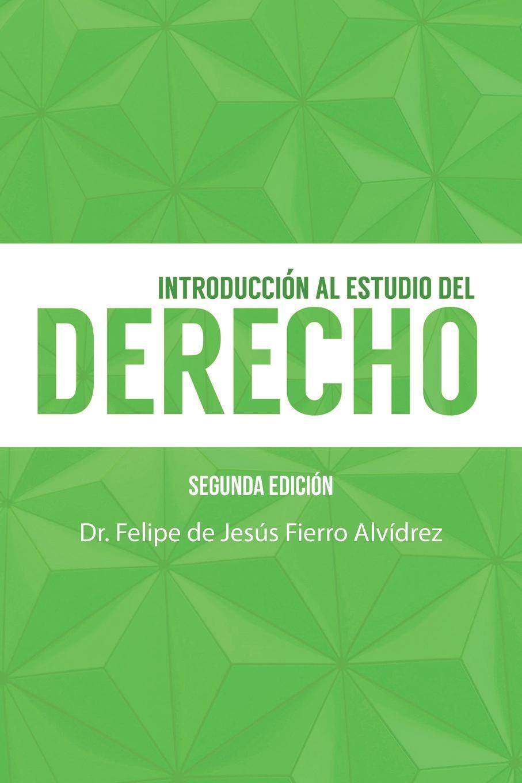 Introduccion Al Estudio Del Derecho. Segunda Edicion. Dr. Felipe de Jesus Fierro Alvidrez