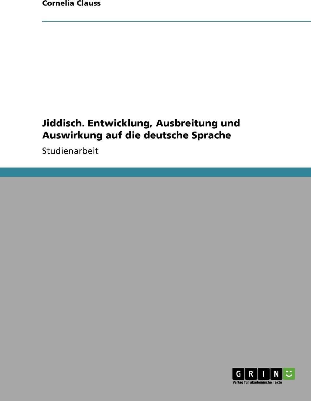 Jiddisch. Entwicklung, Ausbreitung und Auswirkung auf die deutsche Sprache. Cornelia Clauss