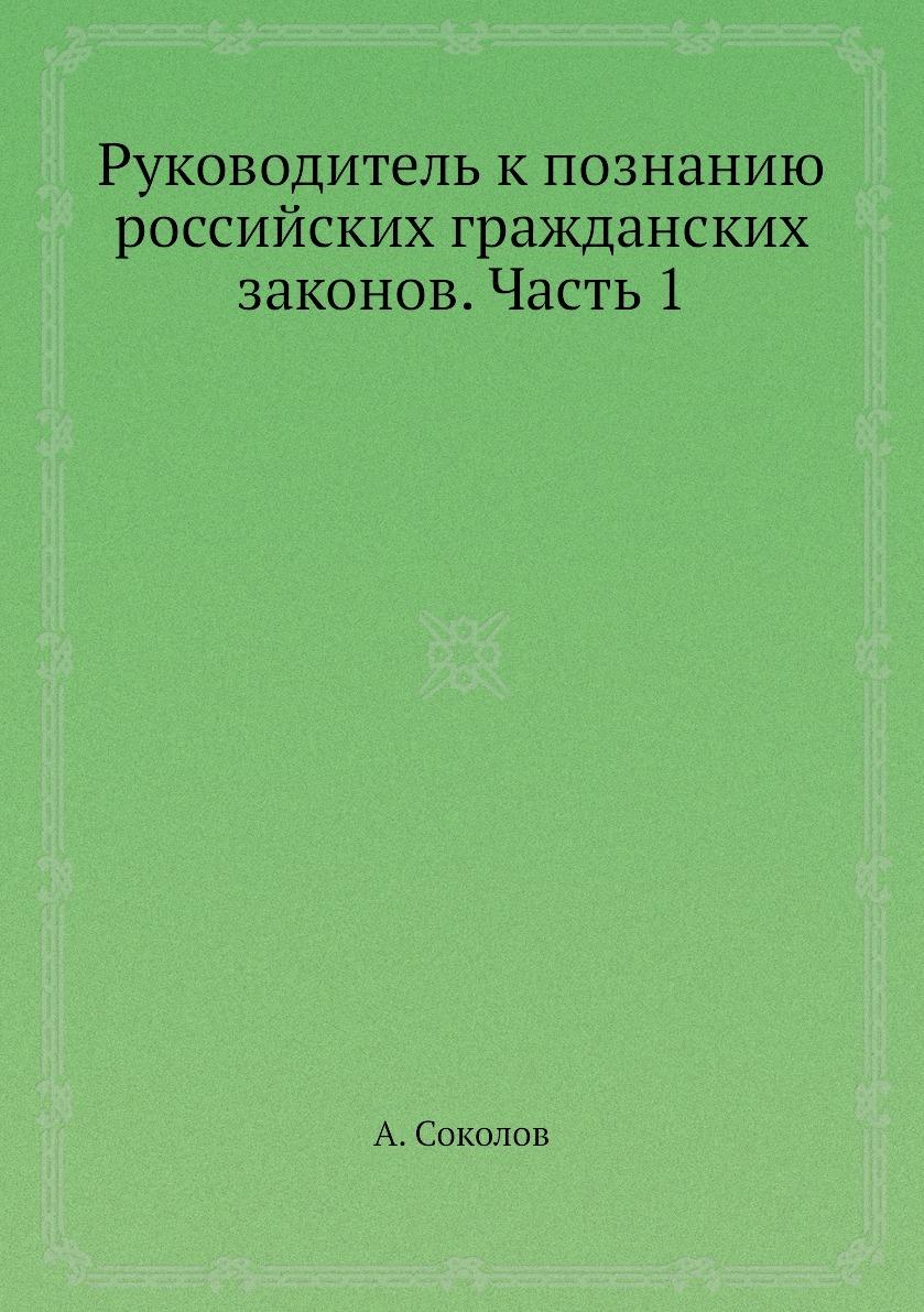 Руководитель к познанию российских гражданских законов. Часть 1. А. Соколов