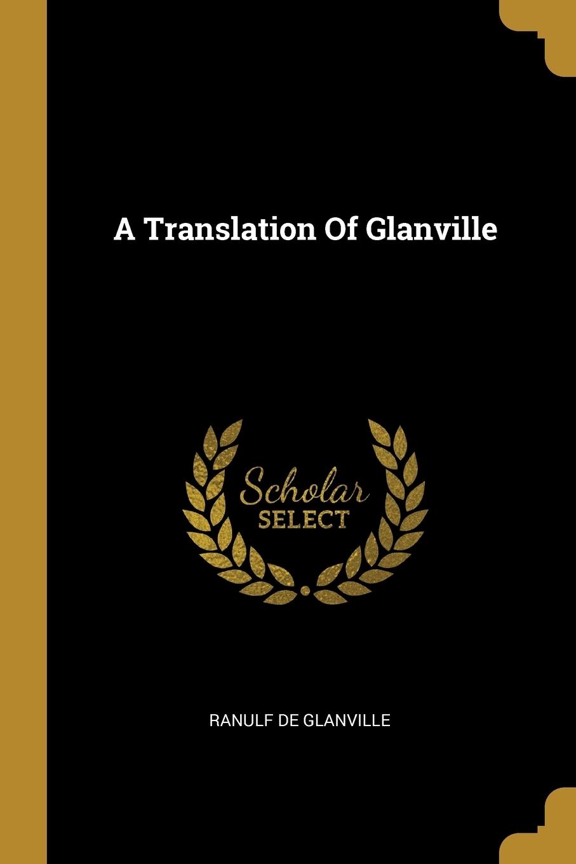 Ranulf de Glanville. A Translation Of Glanville