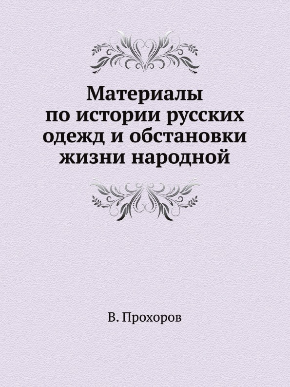 В. Прохоров Материалы по истории русских одежд и обстановки жизни народной