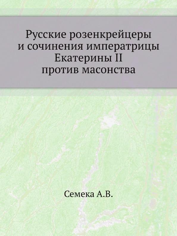 Русские розенкрейцеры и сочинения императрицы Екатерины II против масонства