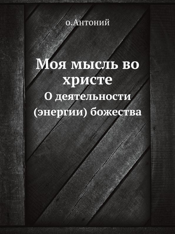 О. Антоний Моя мысль во Христе. О деятельности (энергии) божества