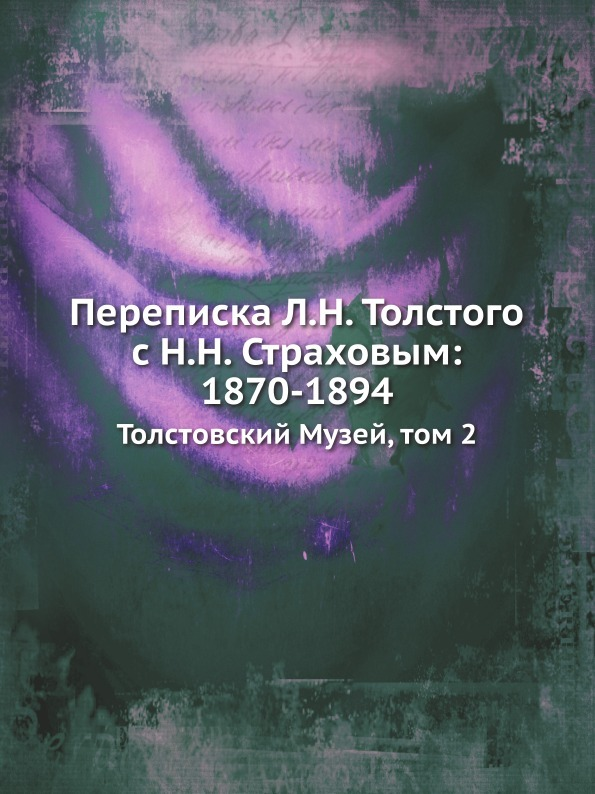 Неизвестный автор Переписка Л.Н. Толстого с Н.Н. Страховым: 1870-1894. Толстовский Музей, том 2