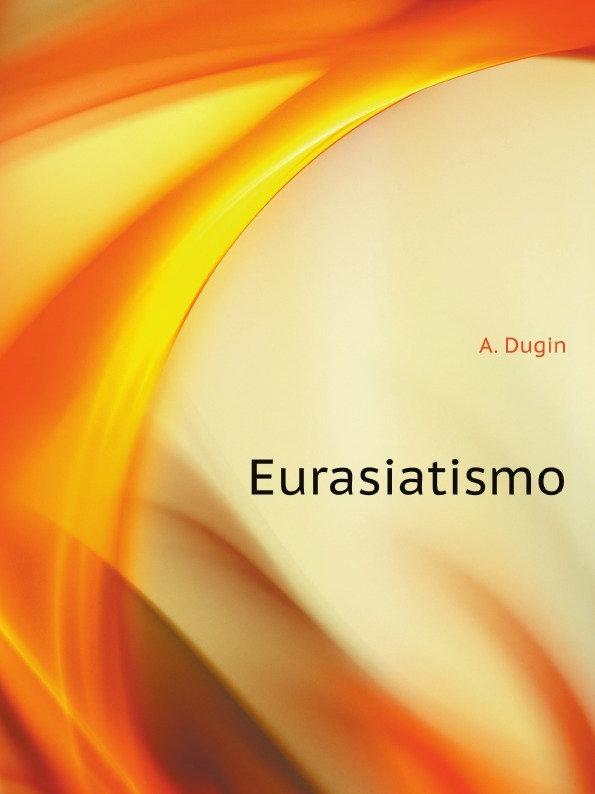 A. Dugin Eurasiatismo a dugin eurasiatismo